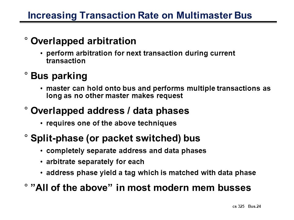 cs 325 Bus.24 Increasing Transaction Rate on Multimaster Bus °Overlapped arbitration perform arbitration for next transaction during current transacti