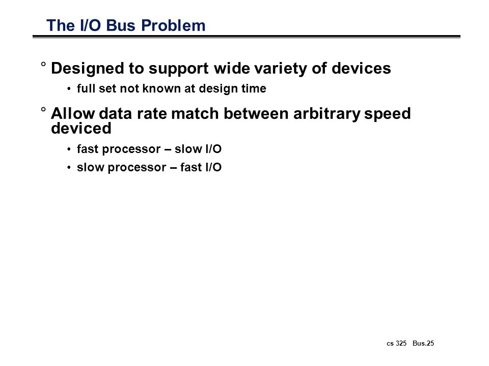 cs 325 Bus.25 The I/O Bus Problem °Designed to support wide variety of devices full set not known at design time °Allow data rate match between arbitr