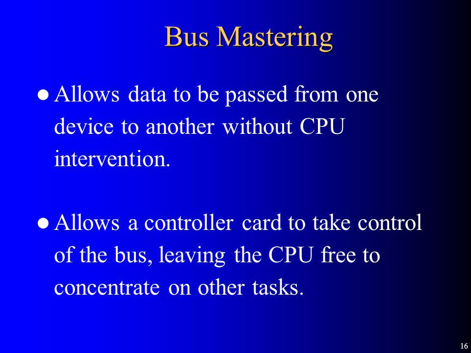 16 Bus Mastering Allows data to be passed from one device to another without CPU intervention.