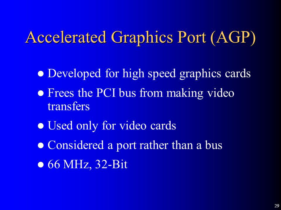 29 Accelerated Graphics Port (AGP) Developed for high speed graphics cards Frees the PCI bus from making video transfers Used only for video cards Con