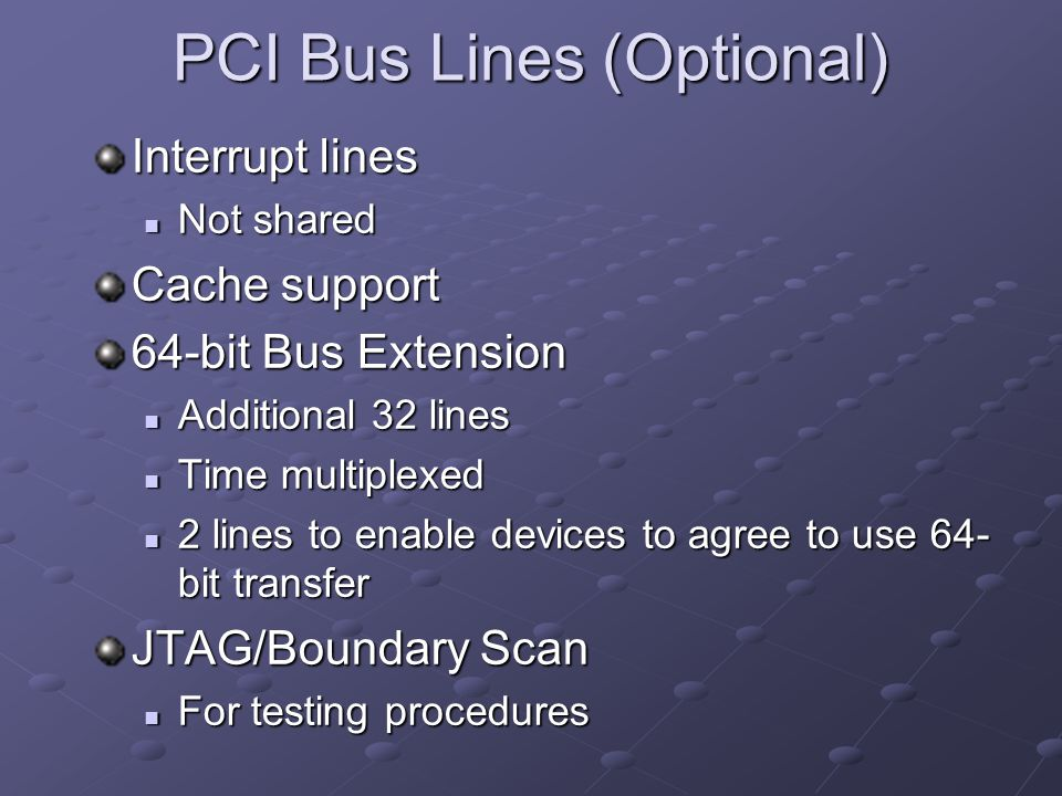 PCI Bus Lines (Optional) Interrupt lines Not shared Not shared Cache support 64-bit Bus Extension Additional 32 lines Additional 32 lines Time multipl