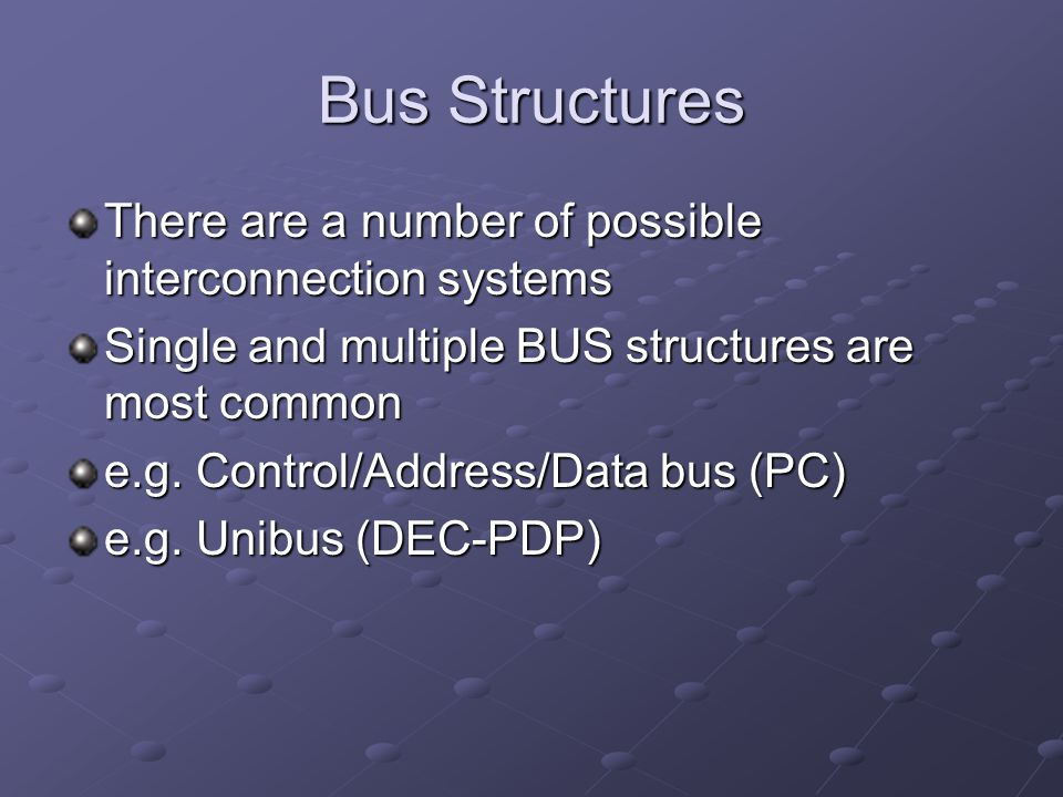 Bus Structures There are a number of possible interconnection systems Single and multiple BUS structures are most common e.g. Control/Address/Data bus