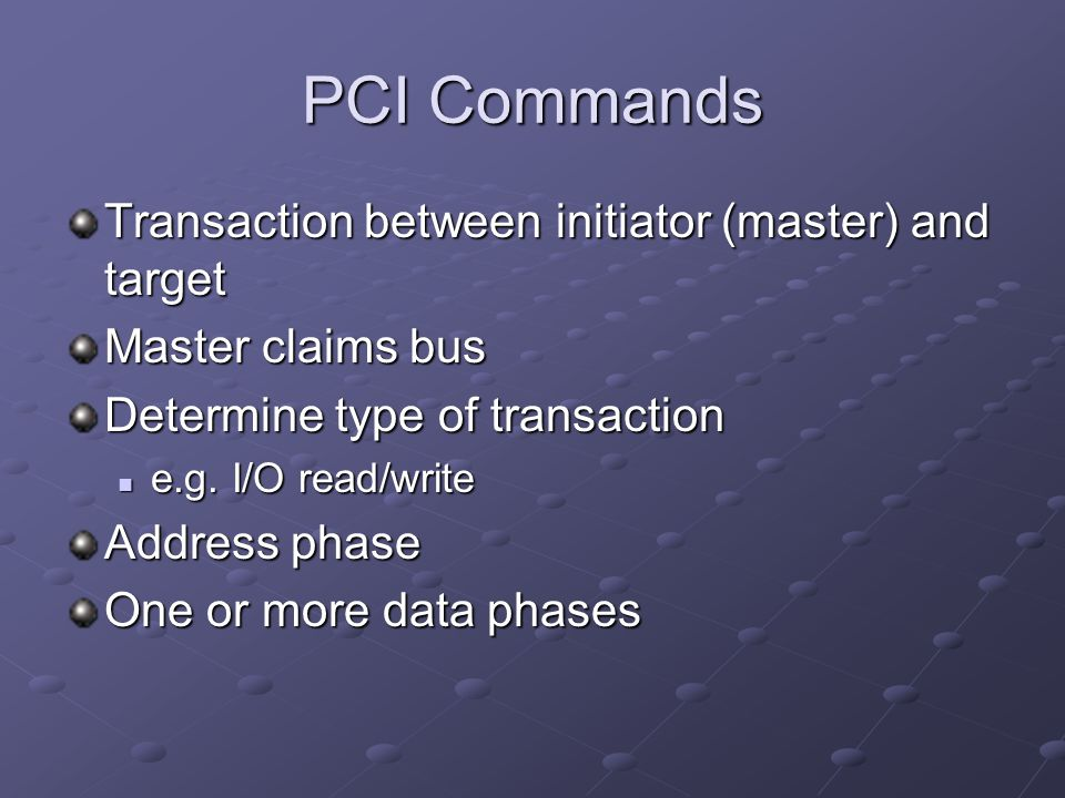 PCI Commands Transaction between initiator (master) and target Master claims bus Determine type of transaction e.g. I/O read/write e.g. I/O read/write