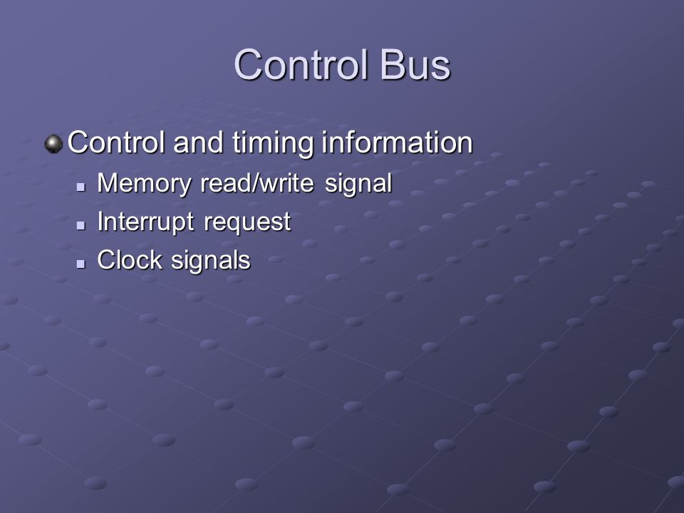 Control Bus Control and timing information Memory read/write signal Memory read/write signal Interrupt request Interrupt request Clock signals Clock s