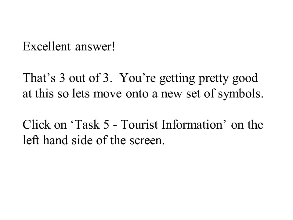 Excellent answer! Thats 3 out of 3. Youre getting pretty good at this so lets move onto a new set of symbols. Click on Task 5 - Tourist Information on