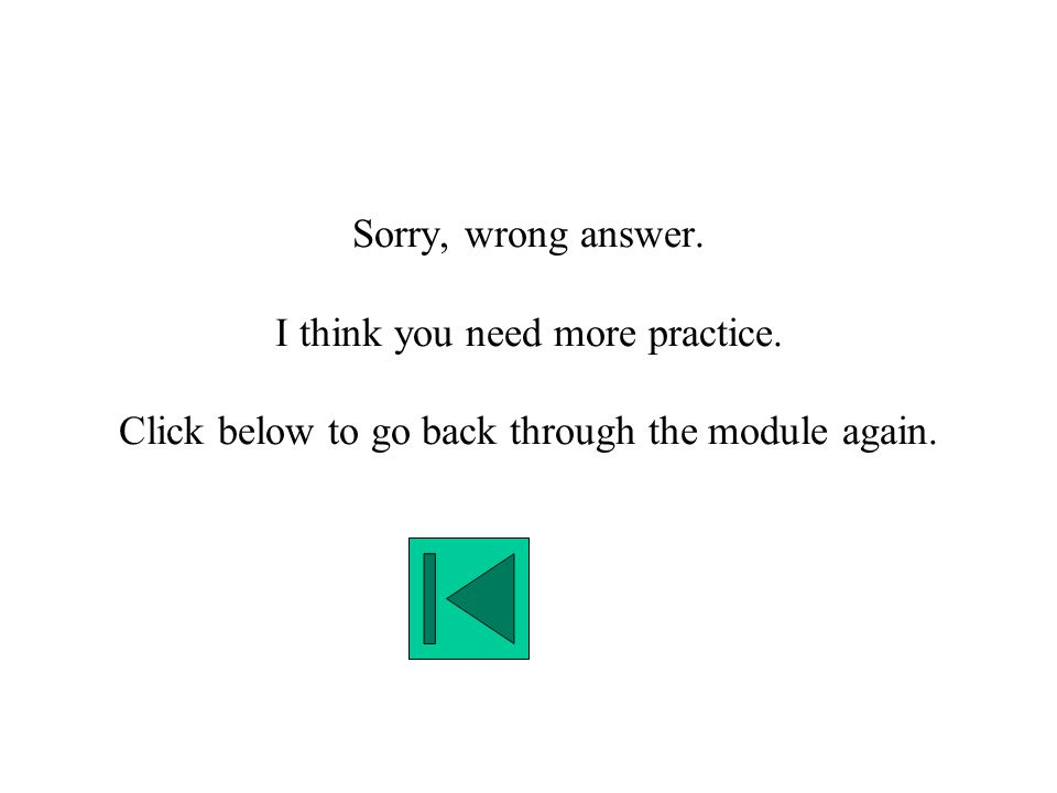 Sorry, wrong answer. I think you need more practice. Click below to go back through the module again.