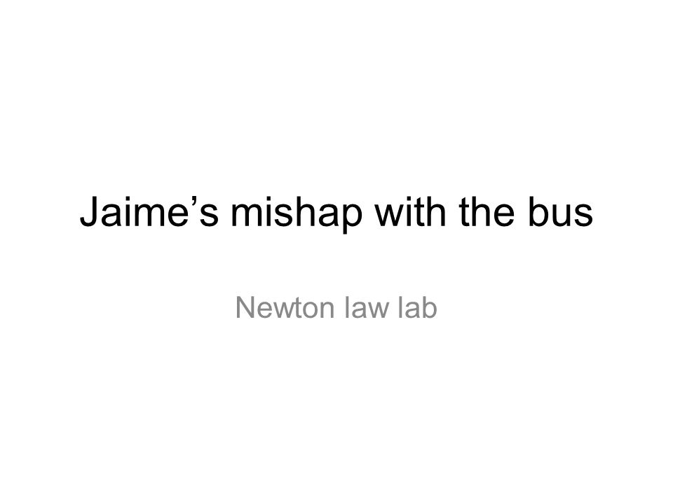 Jaimes mishap with the bus Newton law lab