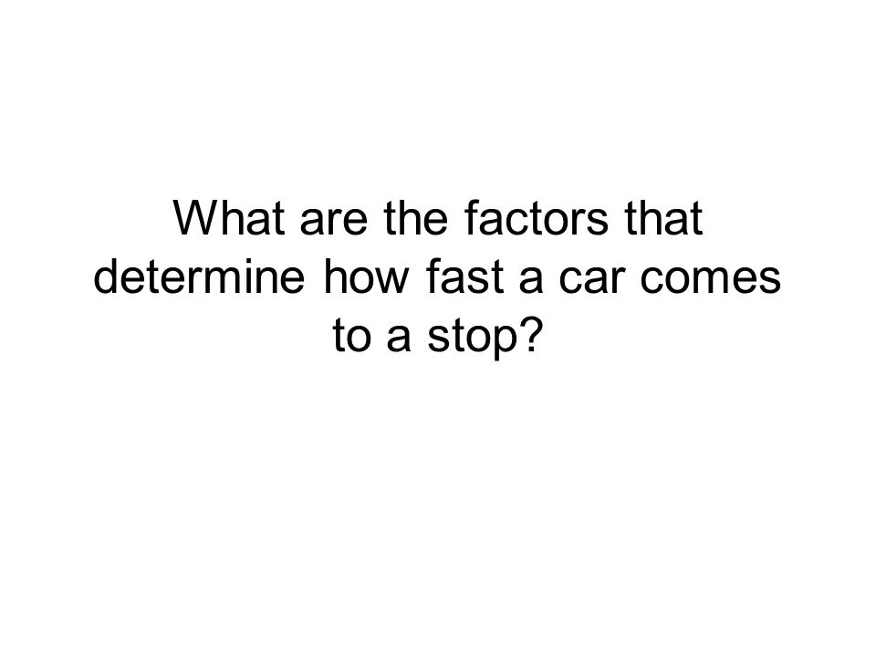 What are the factors that determine how fast a car comes to a stop?