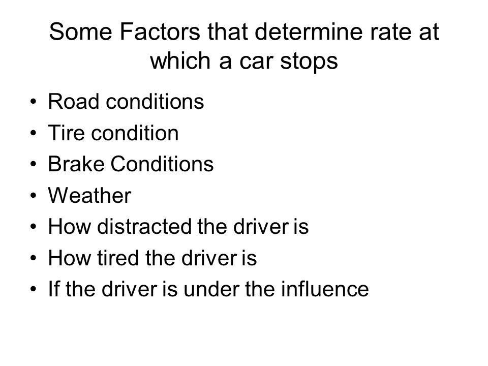 Some Factors that determine rate at which a car stops Road conditions Tire condition Brake Conditions Weather How distracted the driver is How tired t