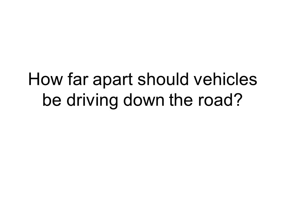 How far apart should vehicles be driving down the road?