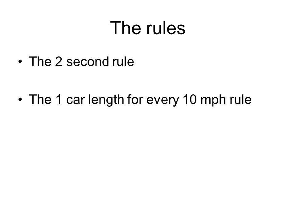 The rules The 2 second rule The 1 car length for every 10 mph rule