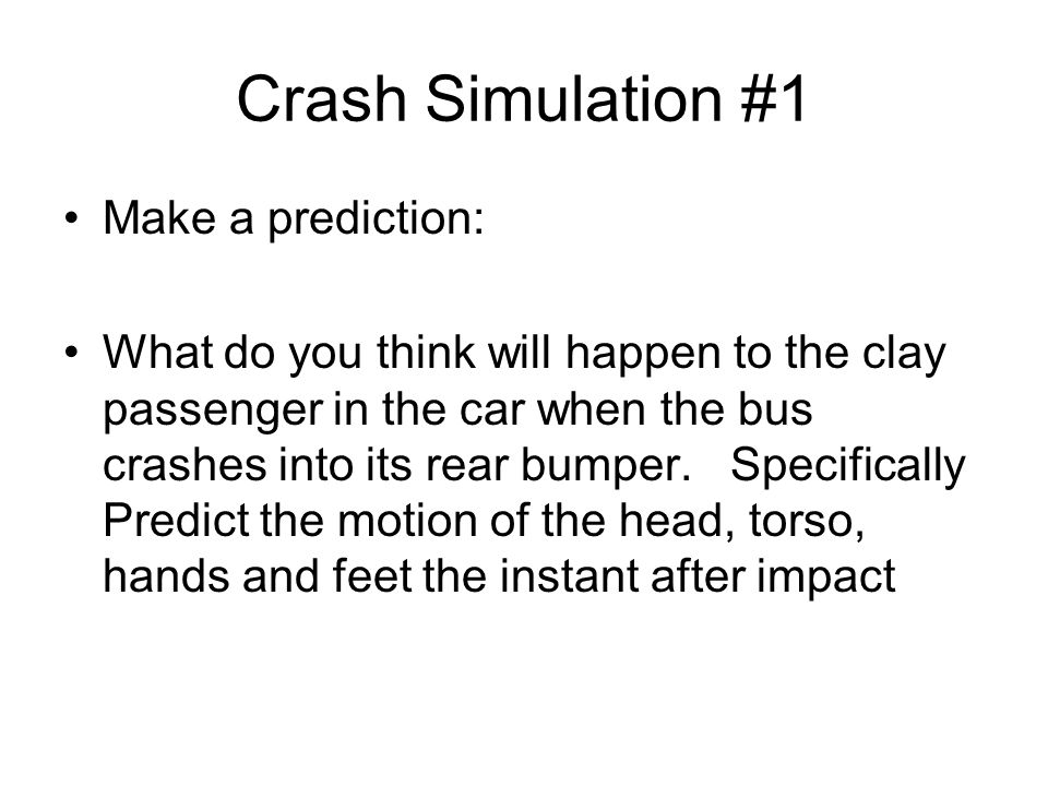 Crash Simulation #1 Make a prediction: What do you think will happen to the clay passenger in the car when the bus crashes into its rear bumper. Speci