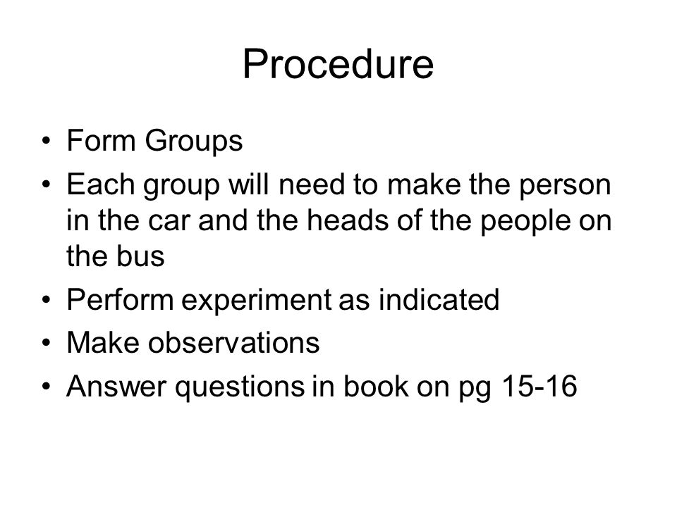 Procedure Form Groups Each group will need to make the person in the car and the heads of the people on the bus Perform experiment as indicated Make o