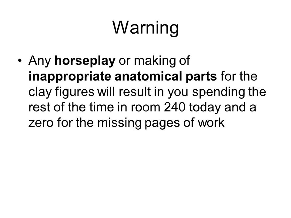 Warning Any horseplay or making of inappropriate anatomical parts for the clay figures will result in you spending the rest of the time in room 240 to