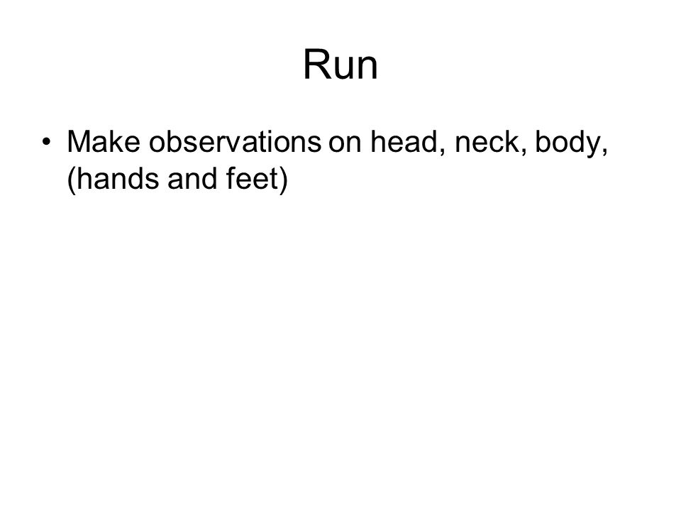 Run Make observations on head, neck, body, (hands and feet)