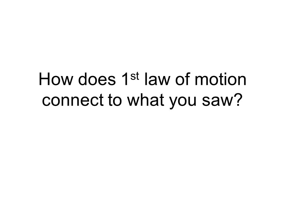 How does 1 st law of motion connect to what you saw?
