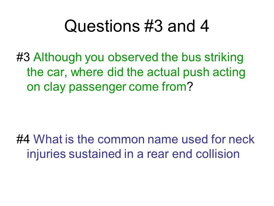 Questions #3 and 4 #3 Although you observed the bus striking the car, where did the actual push acting on clay passenger come from? #4 What is the com