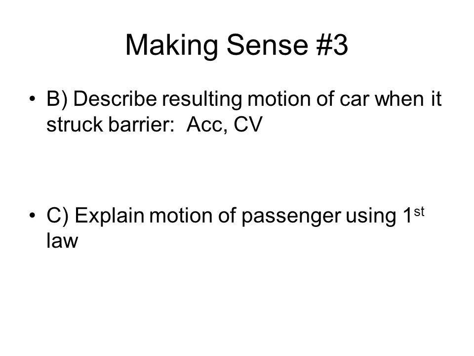 Making Sense #3 B) Describe resulting motion of car when it struck barrier: Acc, CV C) Explain motion of passenger using 1 st law