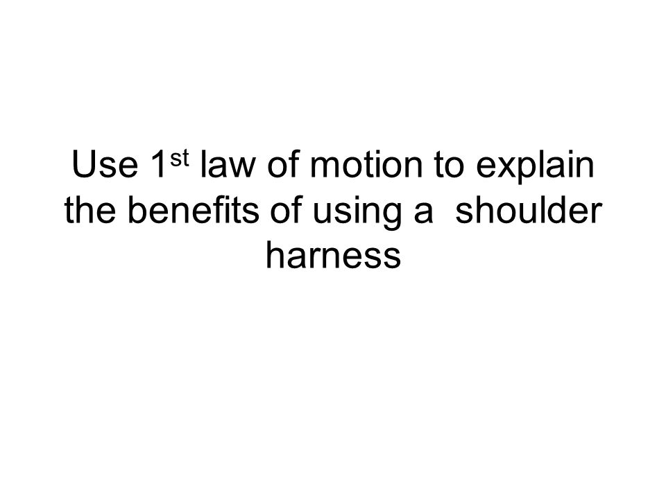 Use 1 st law of motion to explain the benefits of using a shoulder harness