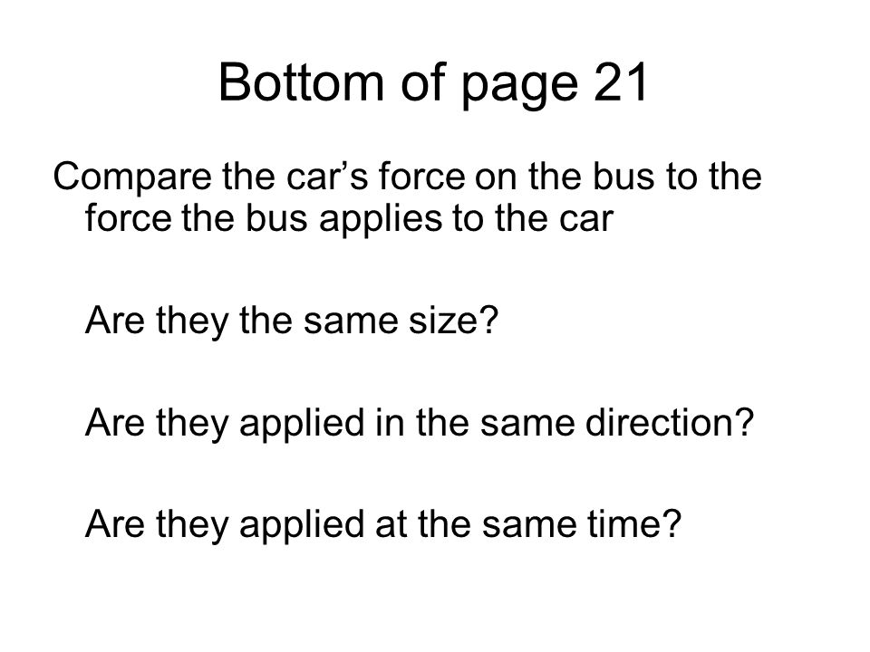 Bottom of page 21 Compare the cars force on the bus to the force the bus applies to the car Are they the same size? Are they applied in the same direc