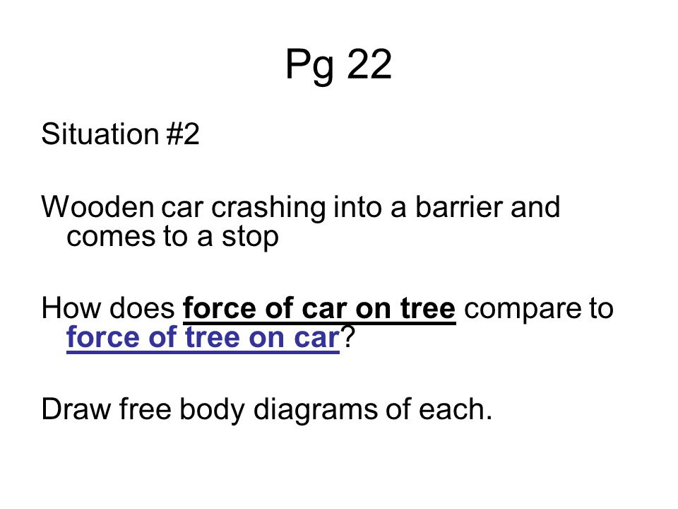 Pg 22 Situation #2 Wooden car crashing into a barrier and comes to a stop How does force of car on tree compare to force of tree on car? Draw free bod