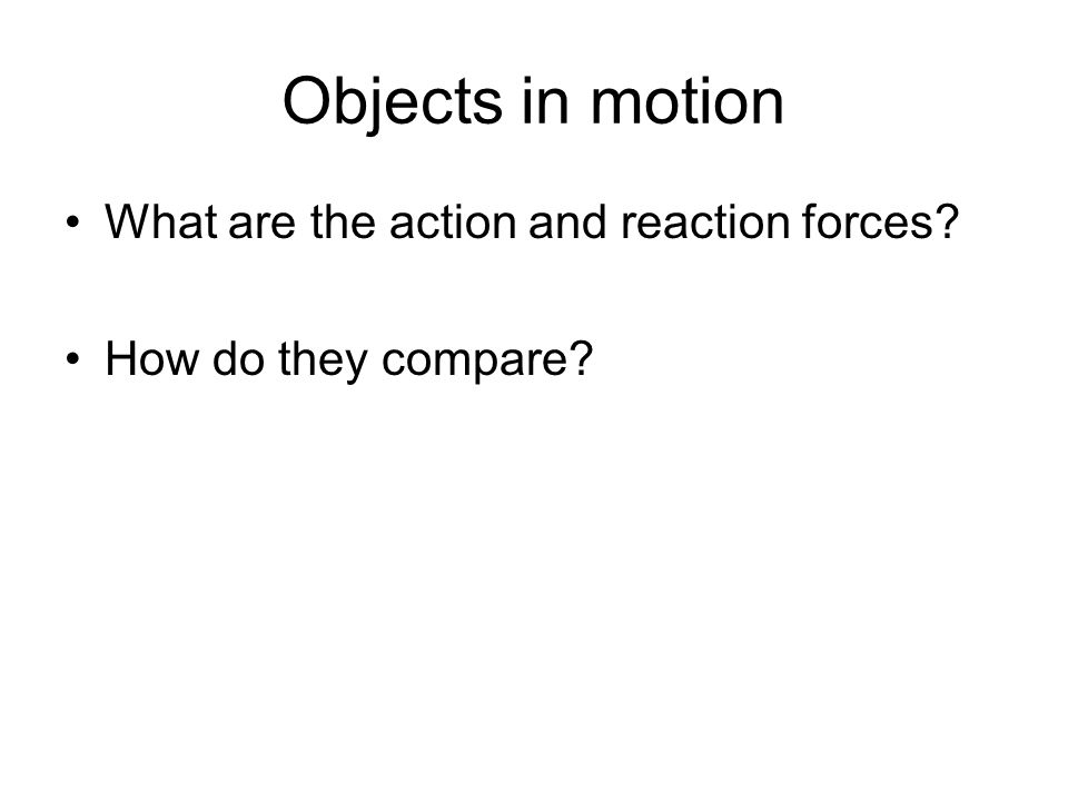 Objects in motion What are the action and reaction forces? How do they compare?