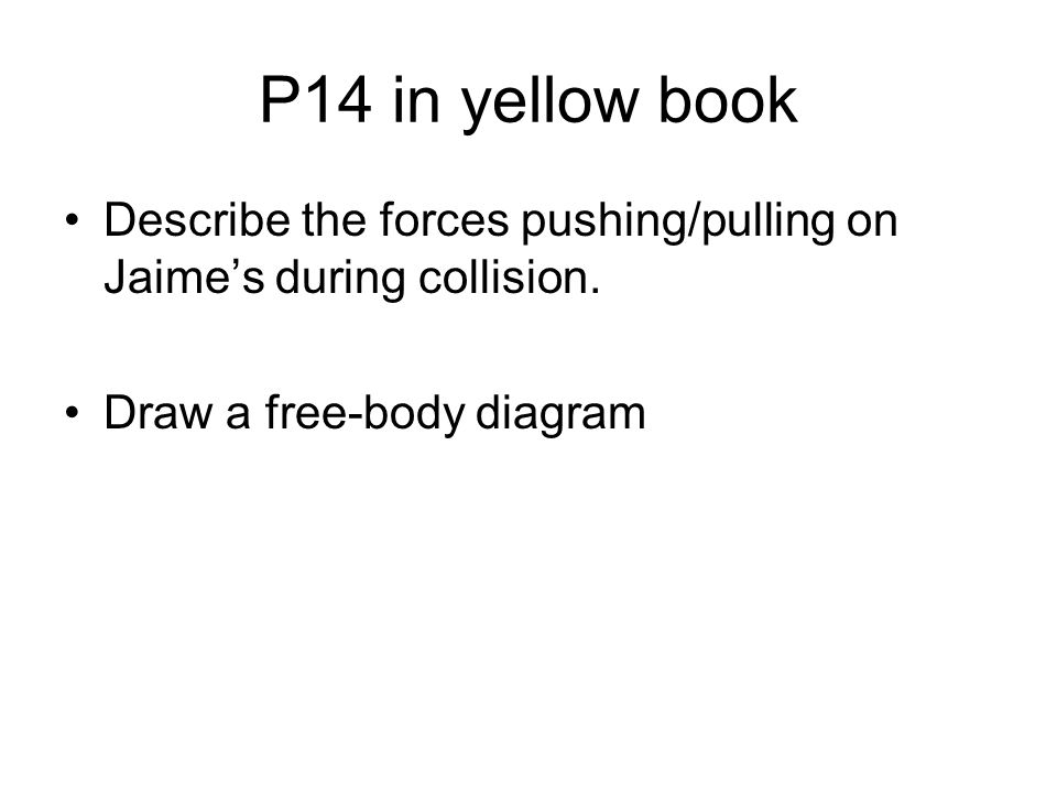 P14 in yellow book Describe the forces pushing/pulling on Jaimes during collision. Draw a free-body diagram