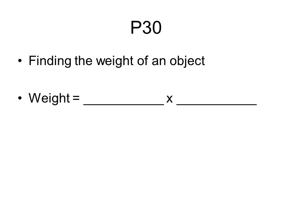 P30 Finding the weight of an object Weight = ___________ x ___________