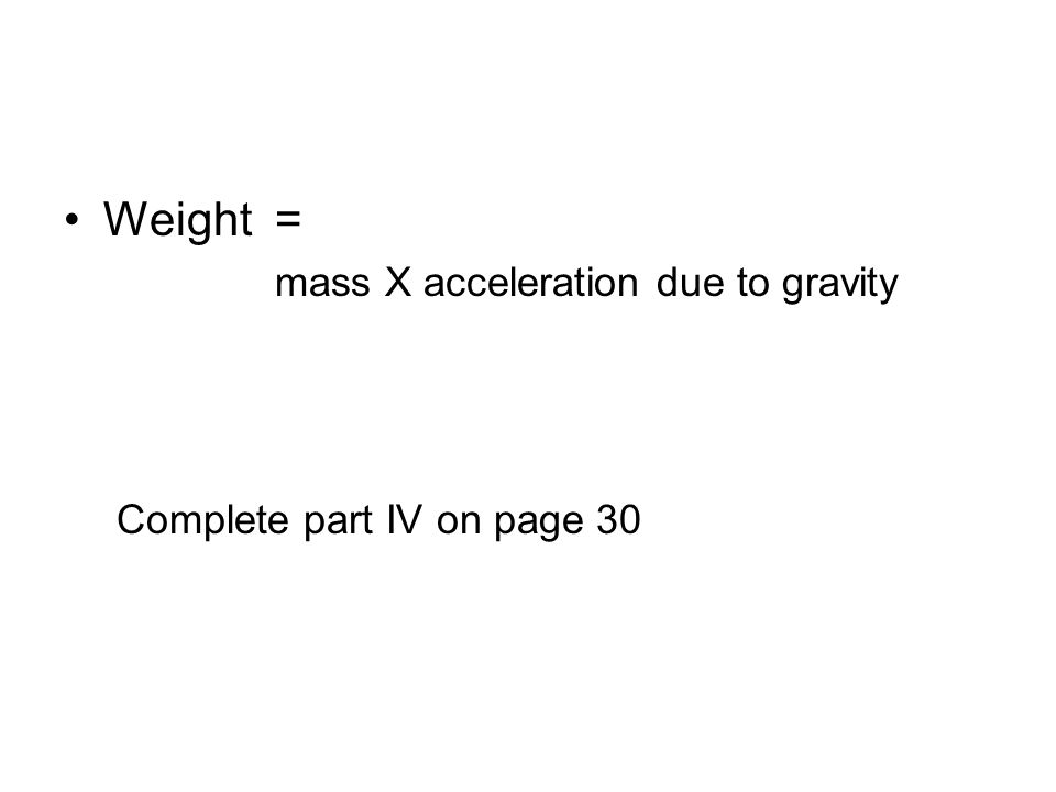 Weight = mass X acceleration due to gravity Complete part IV on page 30