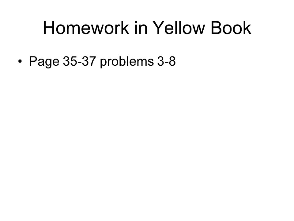 Homework in Yellow Book Page 35-37 problems 3-8