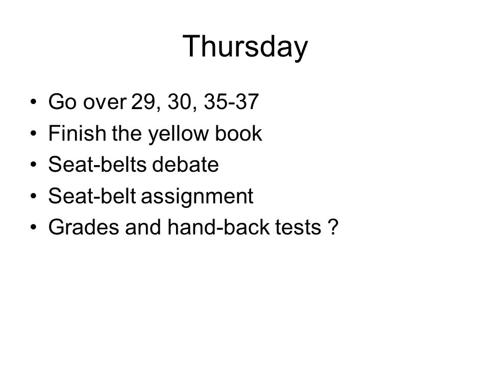 Thursday Go over 29, 30, 35-37 Finish the yellow book Seat-belts debate Seat-belt assignment Grades and hand-back tests ?