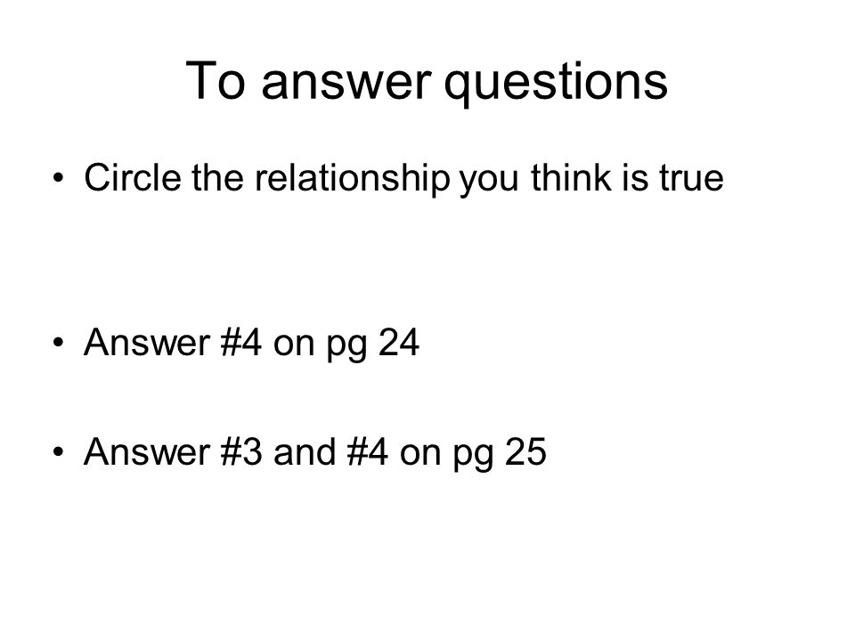 To answer questions Circle the relationship you think is true Answer #4 on pg 24 Answer #3 and #4 on pg 25