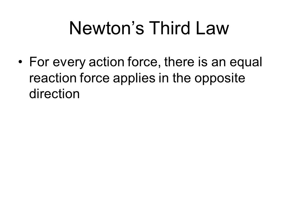 Newtons Third Law For every action force, there is an equal reaction force applies in the opposite direction
