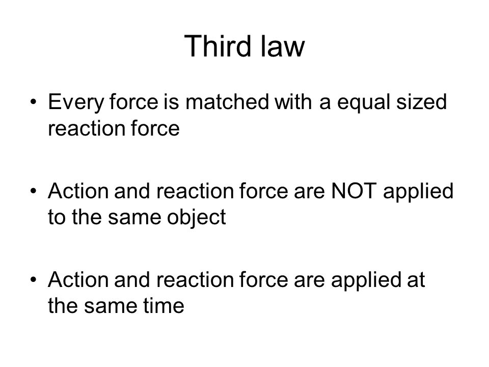 Third law Every force is matched with a equal sized reaction force Action and reaction force are NOT applied to the same object Action and reaction fo