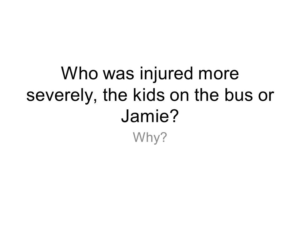 Who was injured more severely, the kids on the bus or Jamie? Why?