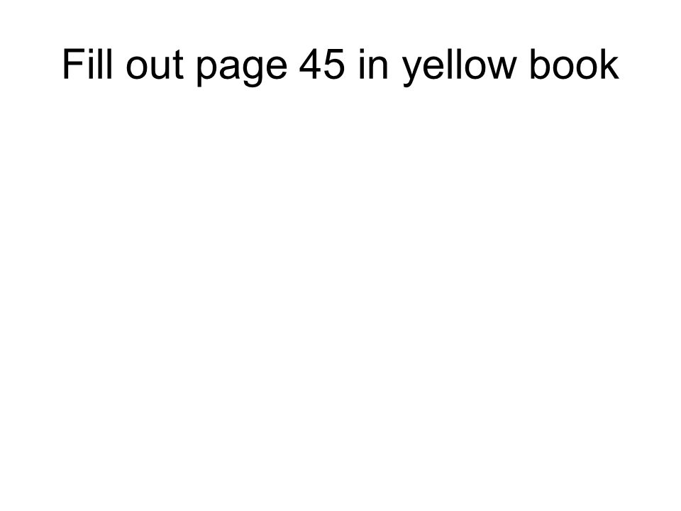 Fill out page 45 in yellow book
