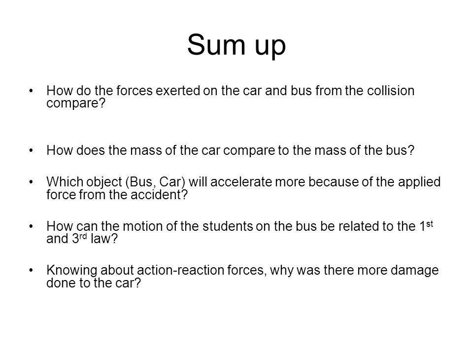 Sum up How do the forces exerted on the car and bus from the collision compare? How does the mass of the car compare to the mass of the bus? Which obj
