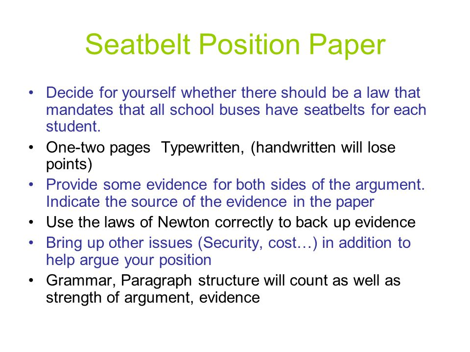 Seatbelt Position Paper Decide for yourself whether there should be a law that mandates that all school buses have seatbelts for each student. One-two