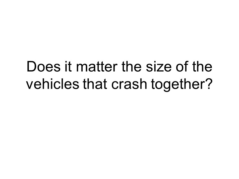 Does it matter the size of the vehicles that crash together?