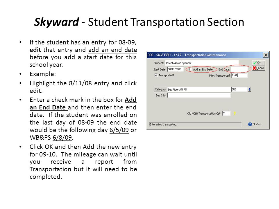 Skyward - Student Transportation Section If the student has an entry for 08-09, edit that entry and add an end date before you add a start date for th