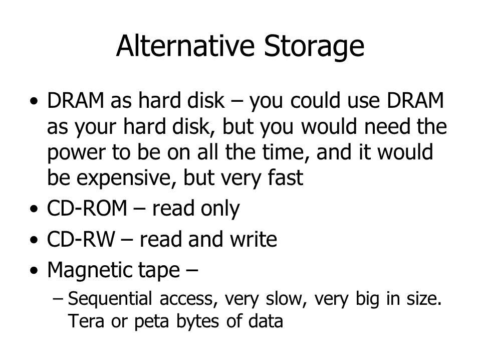 Alternative Storage DRAM as hard disk – you could use DRAM as your hard disk, but you would need the power to be on all the time, and it would be expe