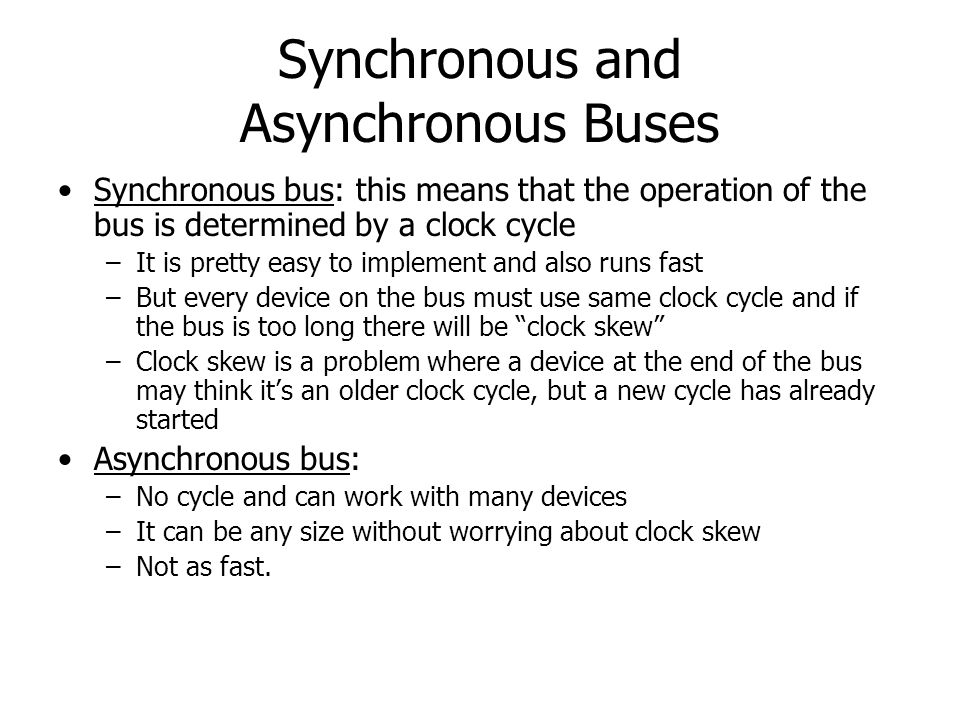 Synchronous and Asynchronous Buses Synchronous bus: this means that the operation of the bus is determined by a clock cycle –It is pretty easy to impl