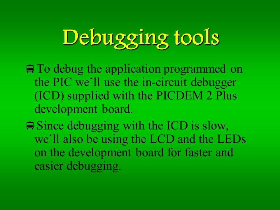 Debugging tools To debug the application programmed on the PIC well use the in-circuit debugger (ICD) supplied with the PICDEM 2 Plus development board.