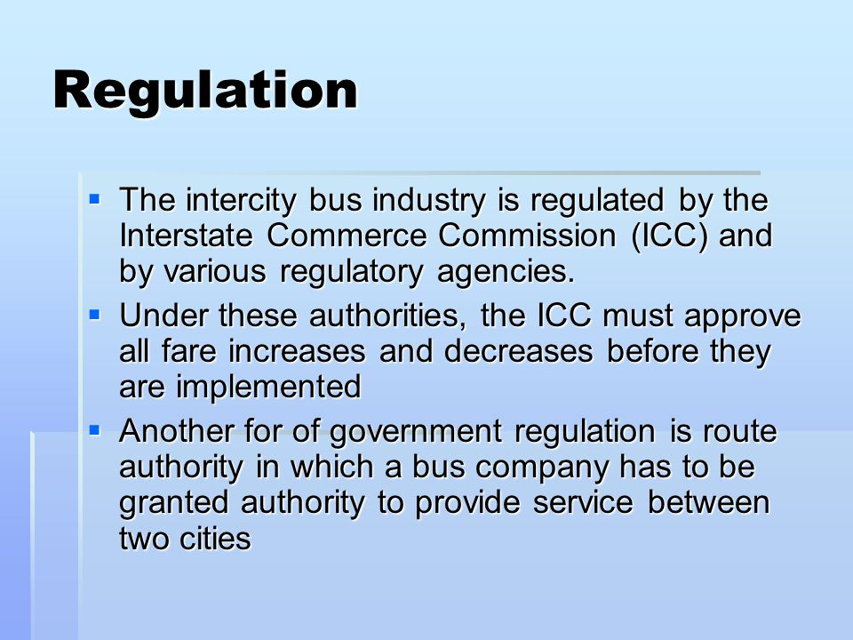 Regulation The intercity bus industry is regulated by the Interstate Commerce Commission (ICC) and by various regulatory agencies.