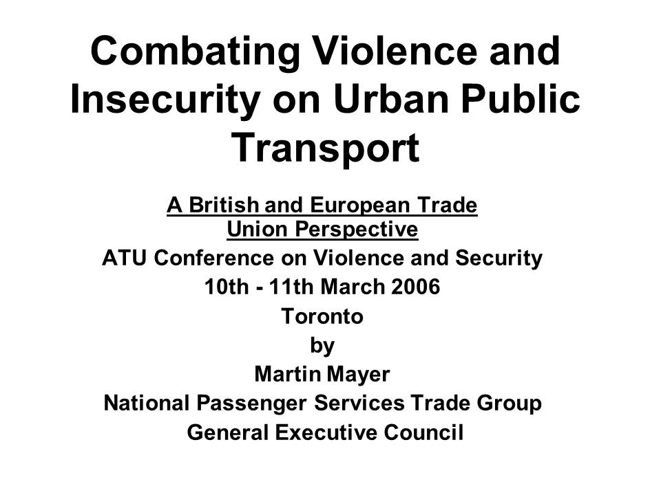 Combating Violence and Insecurity on Urban Public Transport A British and European Trade Union Perspective ATU Conference on Violence and Security 10t