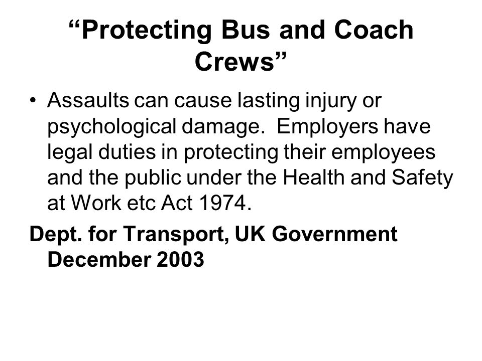 Protecting Bus and Coach Crews Assaults can cause lasting injury or psychological damage. Employers have legal duties in protecting their employees an