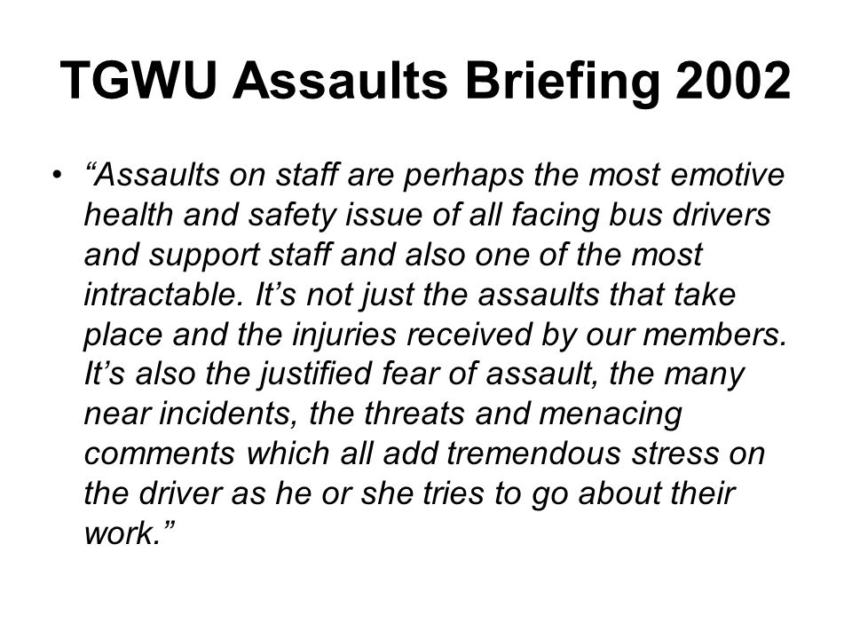 TGWU Assaults Briefing 2002 Assaults on staff are perhaps the most emotive health and safety issue of all facing bus drivers and support staff and als
