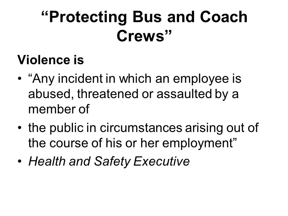 Protecting Bus and Coach Crews Violence is Any incident in which an employee is abused, threatened or assaulted by a member of the public in circumsta