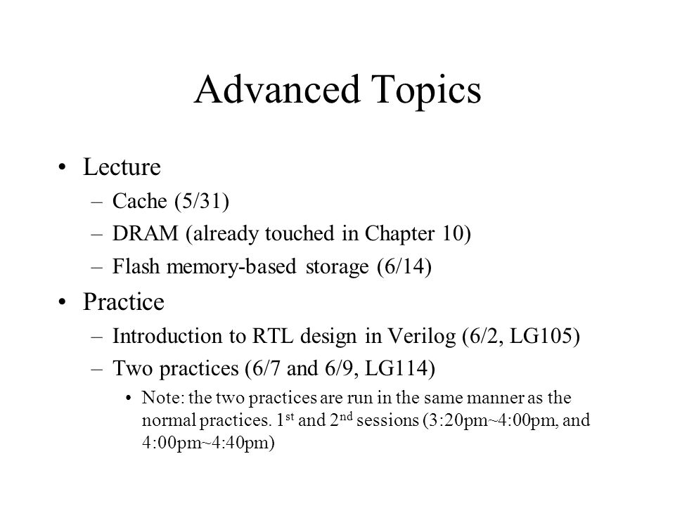 Advanced Topics Lecture –Cache (5/31) –DRAM (already touched in Chapter 10) –Flash memory-based storage (6/14) Practice –Introduction to RTL design in
