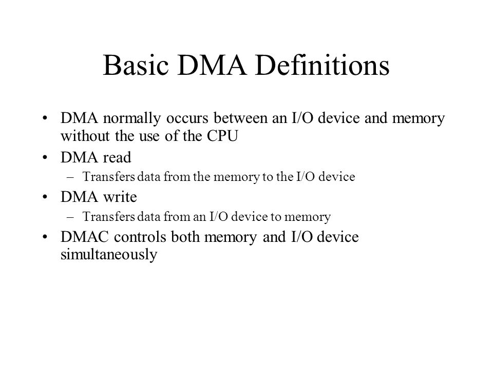 Basic DMA Definitions DMA normally occurs between an I/O device and memory without the use of the CPU DMA read –Transfers data from the memory to the